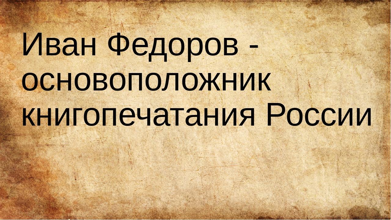 Иван Федоров - основоположник книгопечатания России