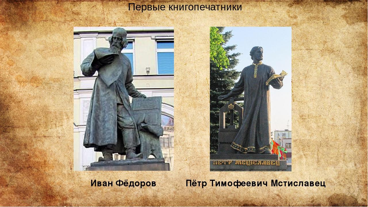 Пётр Тимофеевич Мстиславец Первые книгопечатники Ива́н Фёдоров
