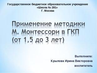 Выполнила: Крылова Ирина Викторовна воспитатель Государственное бюджетное обр