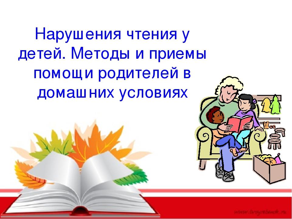 Нарушения чтения у детей. Методы и приемы помощи родителей в домашних условиях