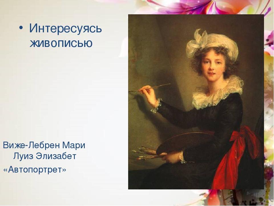 Интересуясь живописью Виже-Лебрен Мари Луиз Элизабет «Автопортрет»