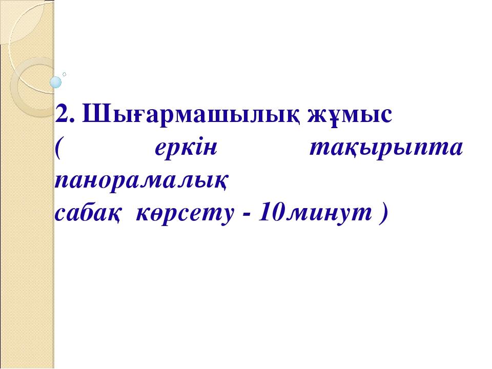 2. Шығармашылық жұмыс ( еркін тақырыпта панорамалық сабақ көрсету - 10минут )