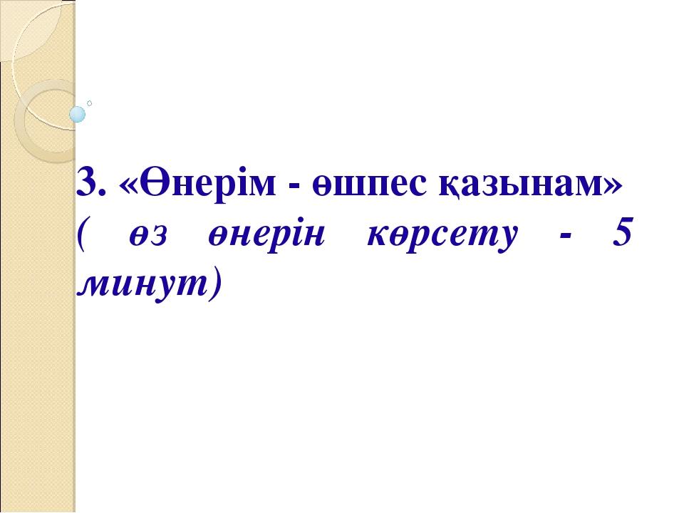 3. «Өнерім - өшпес қазынам» ( өз өнерін көрсету - 5 минут)
