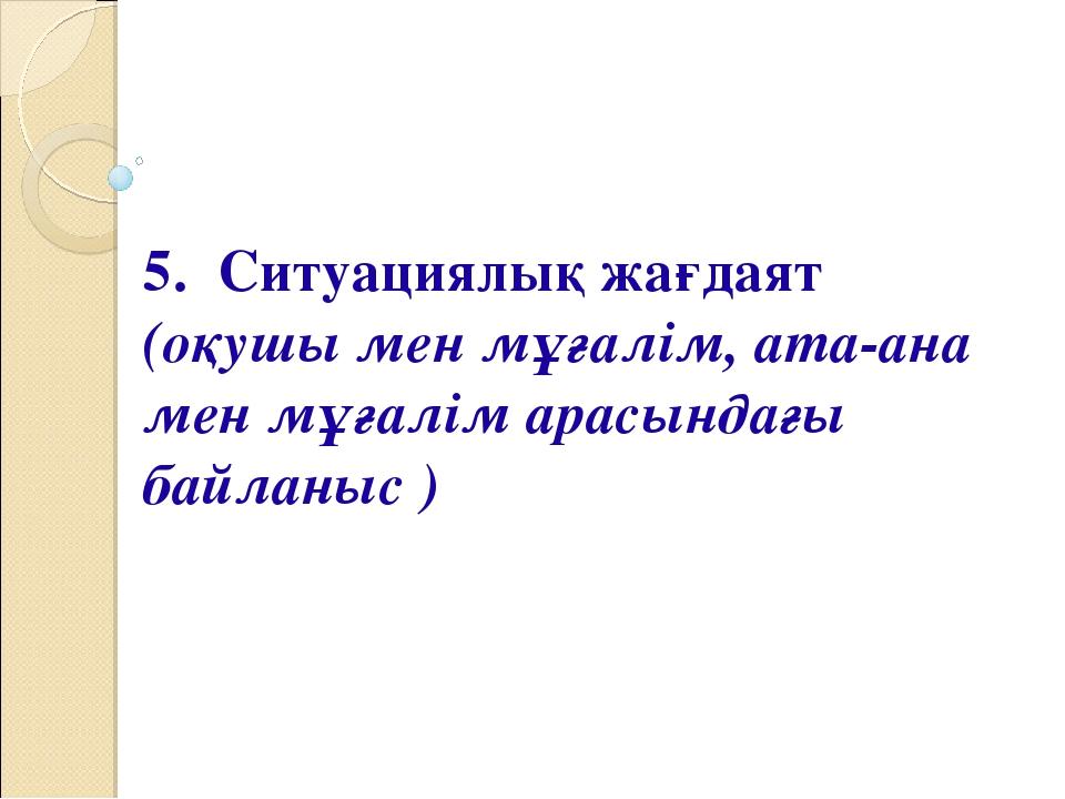 5. Ситуациялық жағдаят (оқушы мен мұғалім, ата-ана мен мұғалім арасындағы бай...