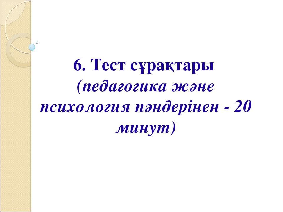 6. Тест сұрақтары (педагогика және психология пәндерінен - 20 минут)