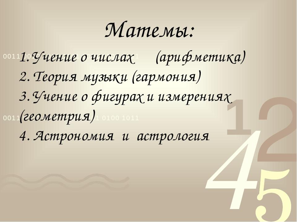 Матемы: 1. Учение о числах (арифметика) 2. Теория музыки (гармония) 3. Учение...