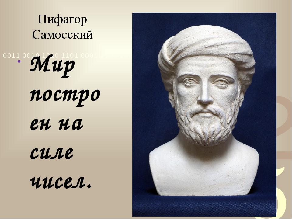 Пифагор Самосский Мир построен на силе чисел.
