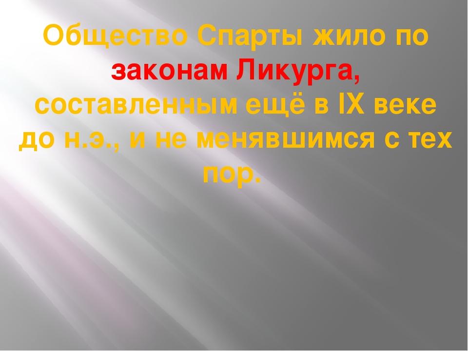 Общество Спарты жило по законам Ликурга, составленным ещё в IX веке до н.э.,...
