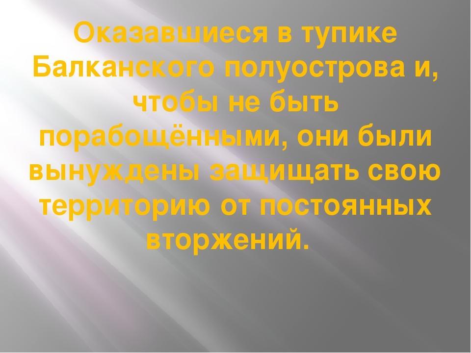 Оказавшиеся в тупике Балканского полуострова и, чтобы не быть порабощёнными,...