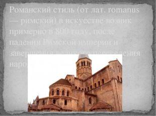 Романский стиль (от лат. romanus — римский) в искусстве возник примерно в 800