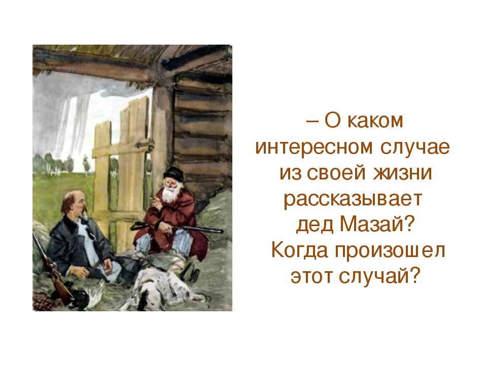 – О каком интересном случае из своей жизни рассказывает дед Мазай? Когда прои...