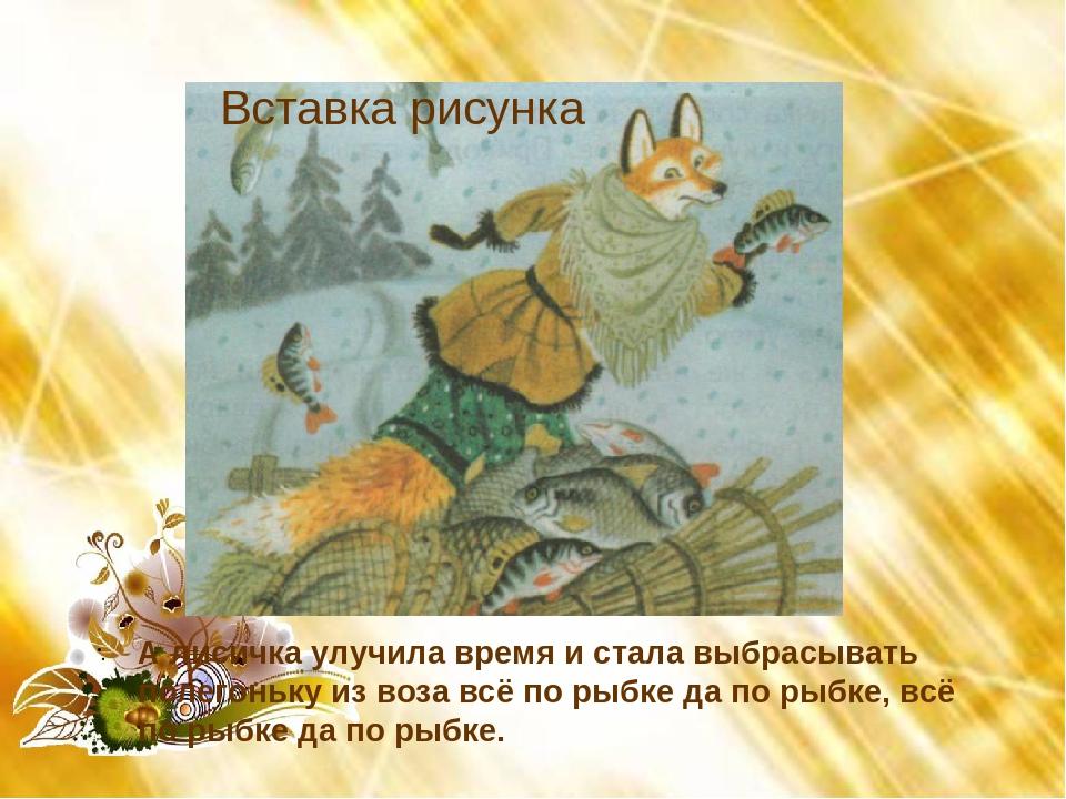 А лисичка улучила время и стала выбрасывать полегоньку из воза всё по рыбке...