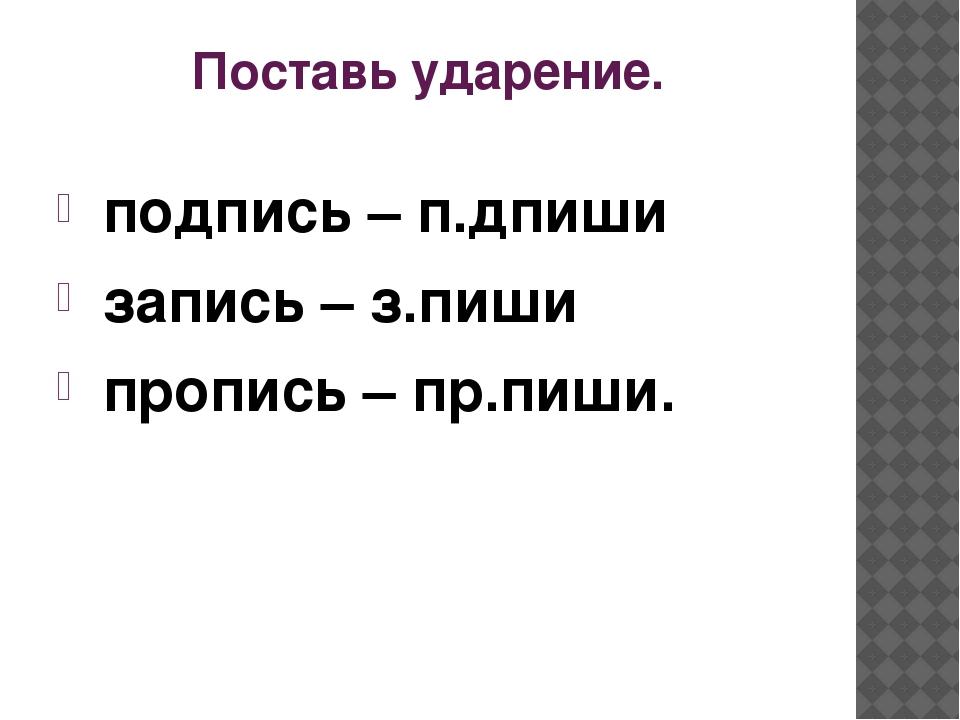 Поставь ударение. подпись – п.дпиши запись – з.пиши пропись – пр.пиши.