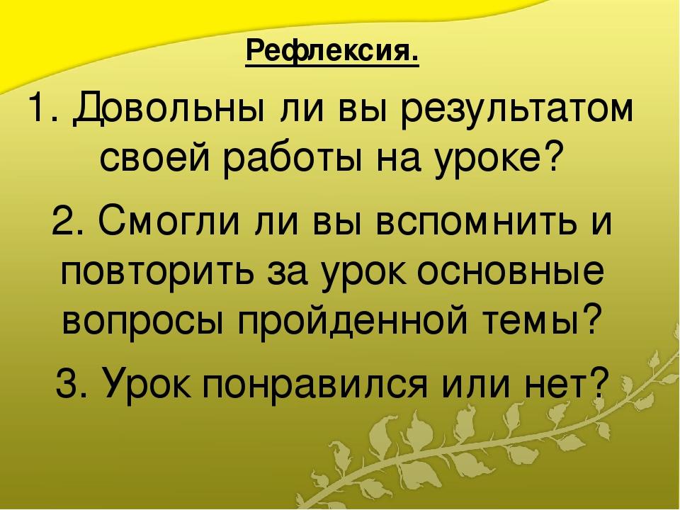 Рефлексия. 1. Довольны ли вы результатом своей работы на уроке? 2. Смогли ли...