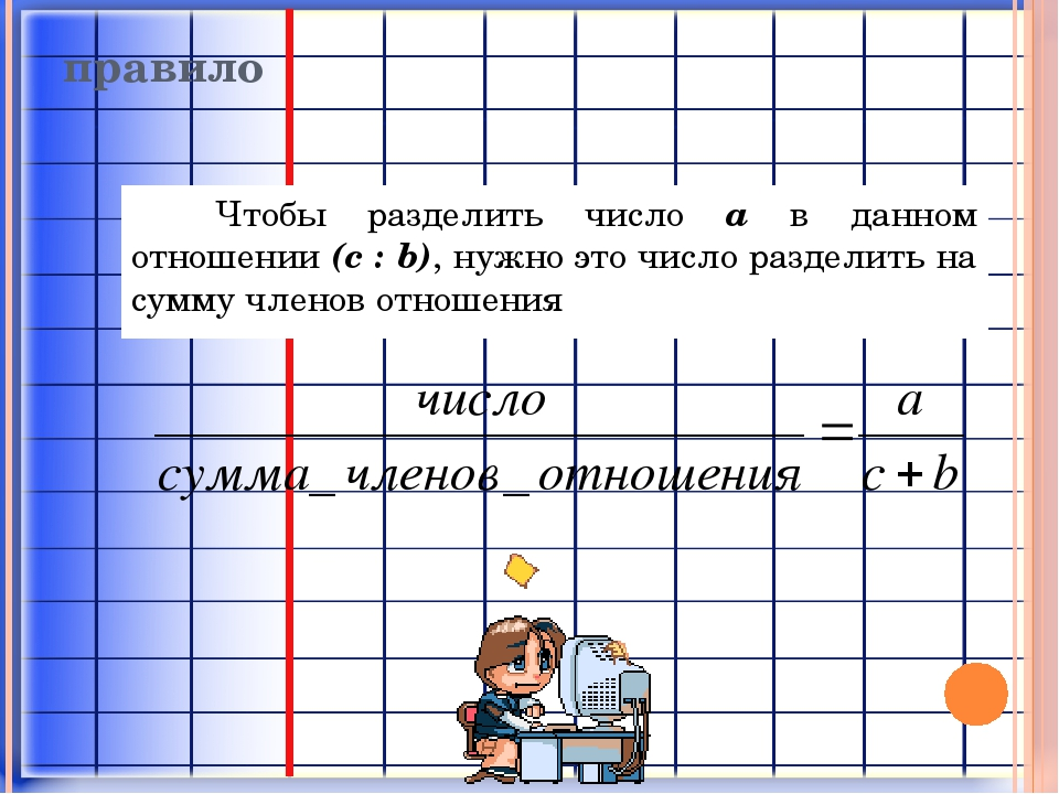 правило Чтобы разделить число a в данном отношении (c : b), нужно это число р...