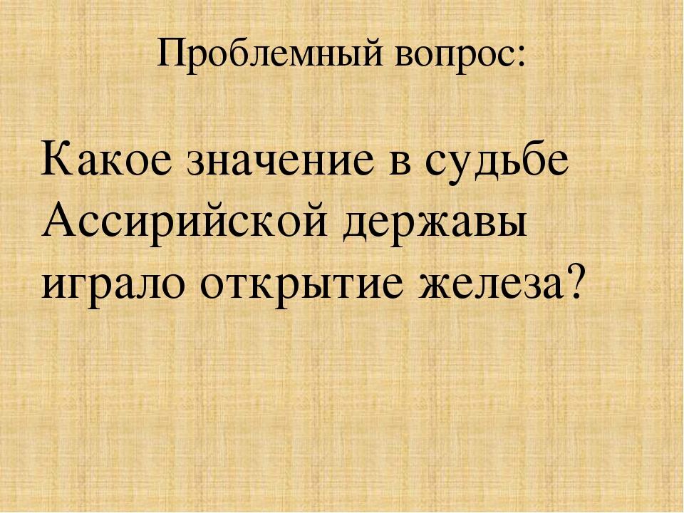 Проблемный вопрос: Какое значение в судьбе Ассирийской державы играло открыти...