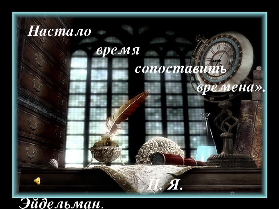«Настало время сопоставить времена». Н. Я. Эйдельман.