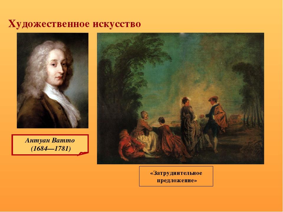 Антуан Ватто (1684—1781) «Затруднительное предложение» Художественное искусство