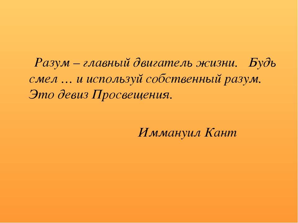 Разум – главный двигатель жизни. Будь смел … и используй собственный разум....