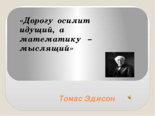 Томас Эдисон «Дорогу осилит идущий, а математику – мыслящий»