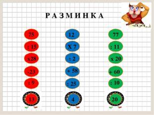 75 : 15 х28 -23 : 9 13 12 Х 7 : 2 + 58 : 25 4 77 : 11 х 20 + 60 : 10 20 Р А