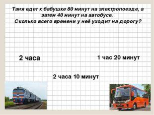 Таня едет к бабушке 80 минут на электропоезде, а затем 40 минут на автобусе.
