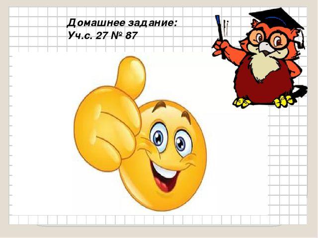 Домашнее задание: Уч.с. 27 № 87
