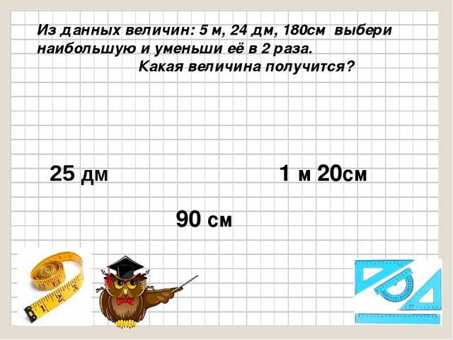 Из данных величин: 5 м, 24 дм, 180см выбери наибольшую и уменьши её в 2 раза...