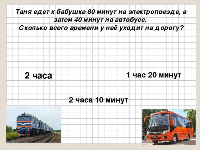 Таня едет к бабушке 80 минут на электропоезде, а затем 40 минут на автобусе....