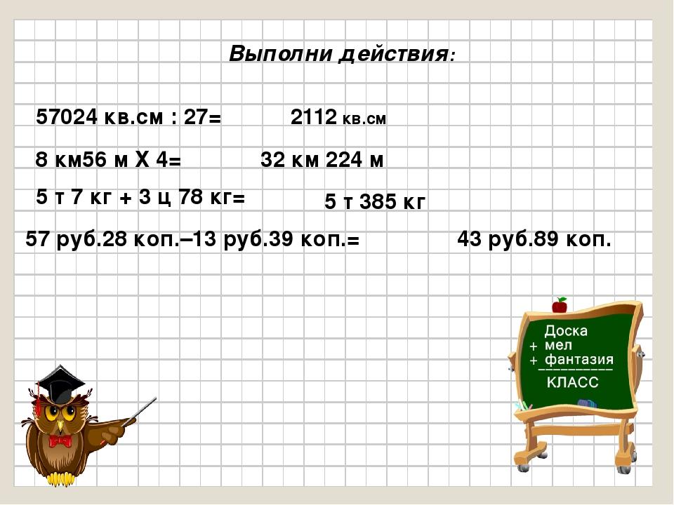 Выполни действия: 57024 кв.см : 27= 2112 кв.см 8 км56 м Х 4= 32 км 224 м 5 т...