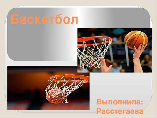 461603c2 Баскетбол Выполнила: Расстегаева Наталия 9 «ж»