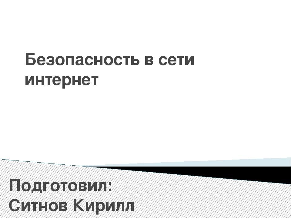 Безопасность в сети интернет Подготовил: Ситнов Кирилл Евгеньевич – учитель и...