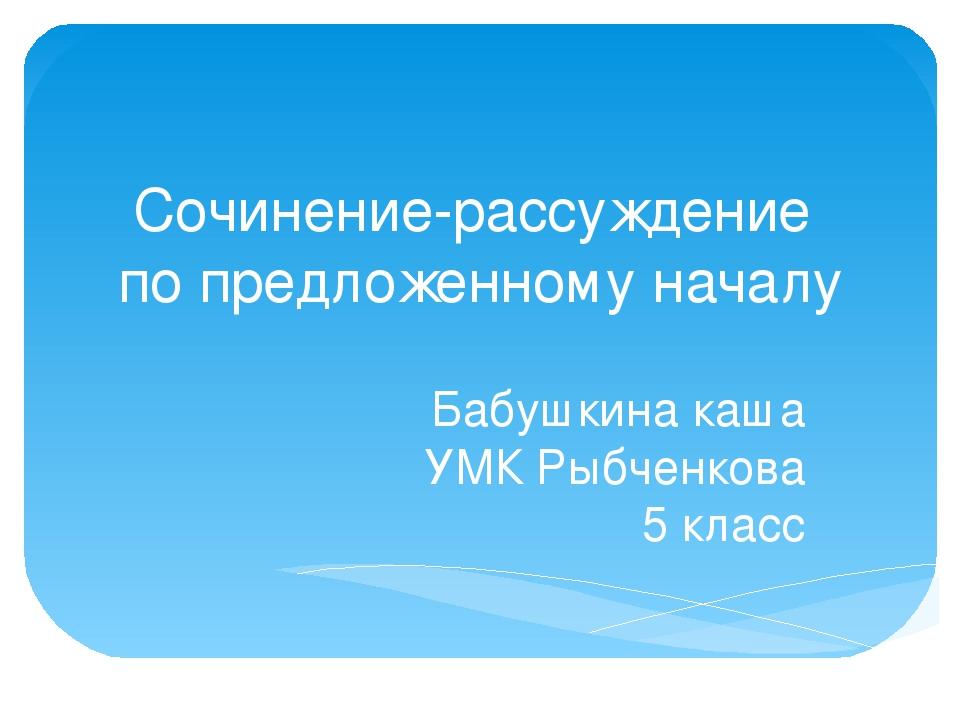 Сочинение-рассуждение по предложенному началу Бабушкина каша УМК Рыбченкова 5...