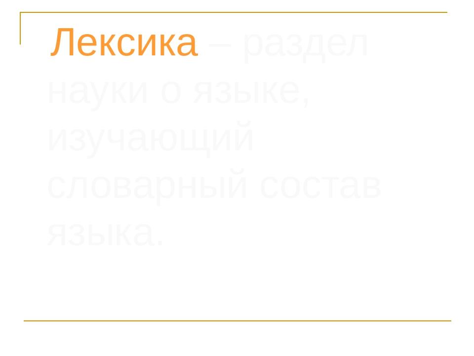 Лексика – раздел науки о языке, изучающий словарный состав языка.