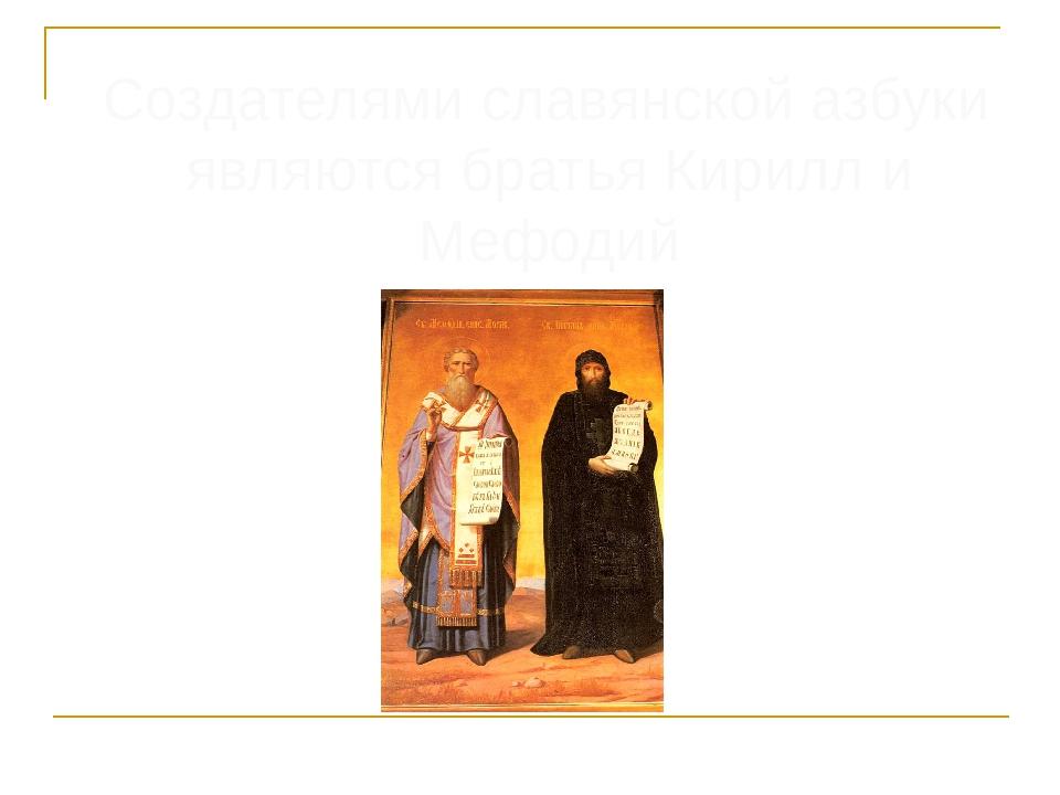 Создателями славянской азбуки являются братья Кирилл и Мефодий
