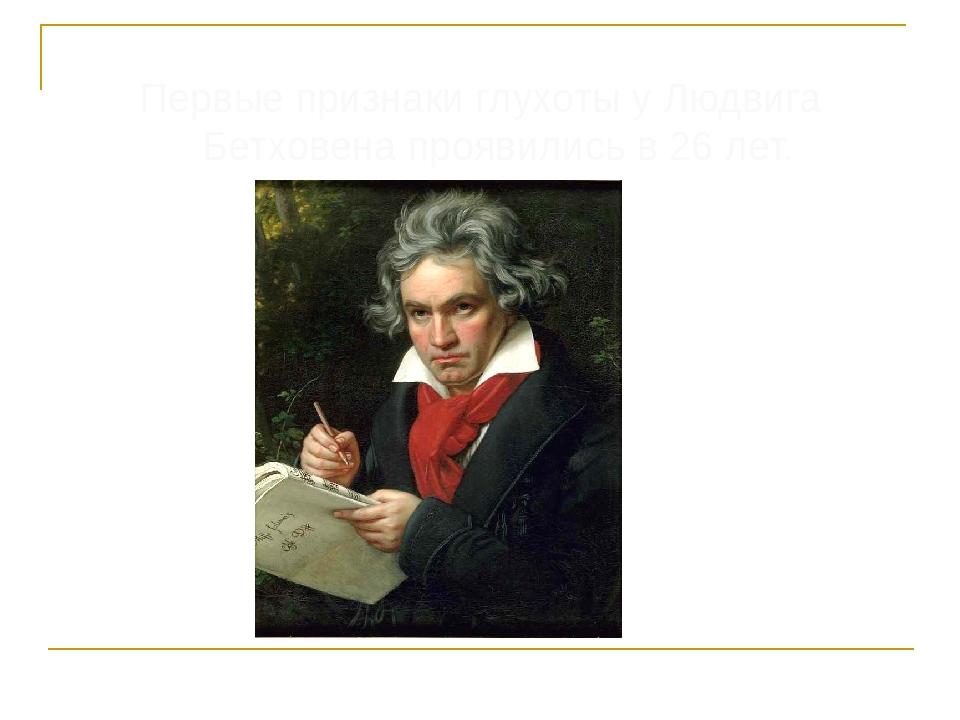 Первые признаки глухоты у Людвига Бетховена проявились в 26 лет.