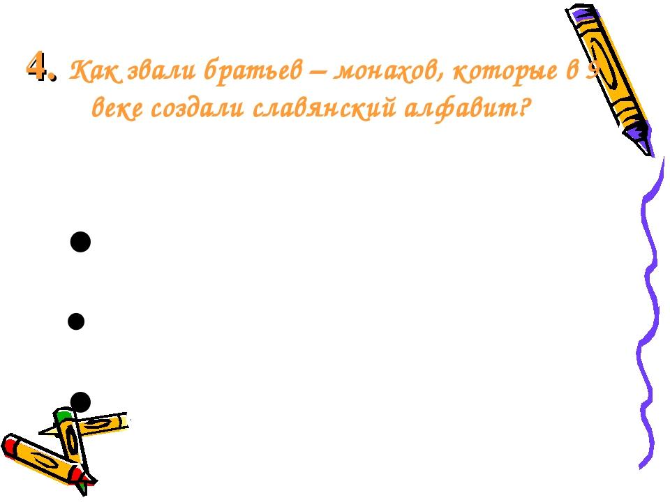 4. Как звали братьев – монахов, которые в 9 веке создали славянский алфавит?...