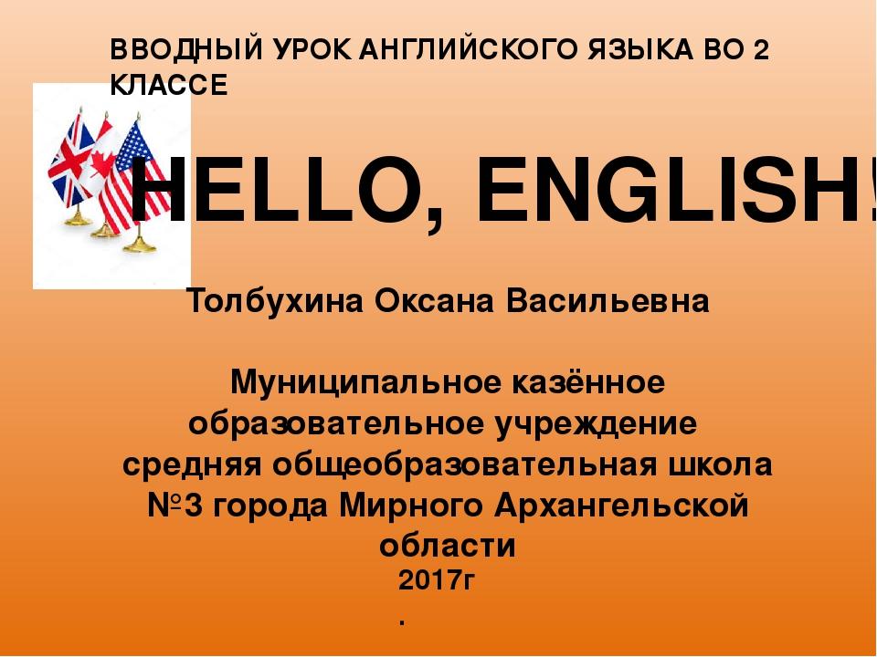 HELLO, ENGLISH! ВВОДНЫЙ УРОК АНГЛИЙСКОГО ЯЗЫКА ВО 2 КЛАССЕ Толбухина Оксана В...
