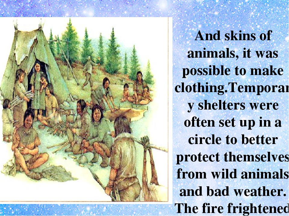 And skins of animals, it was possible to make clothing.Temporary shelters we...