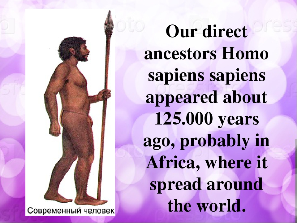 Our direct ancestors Homo sapiens sapiens appeared about 125.000 years ago,...