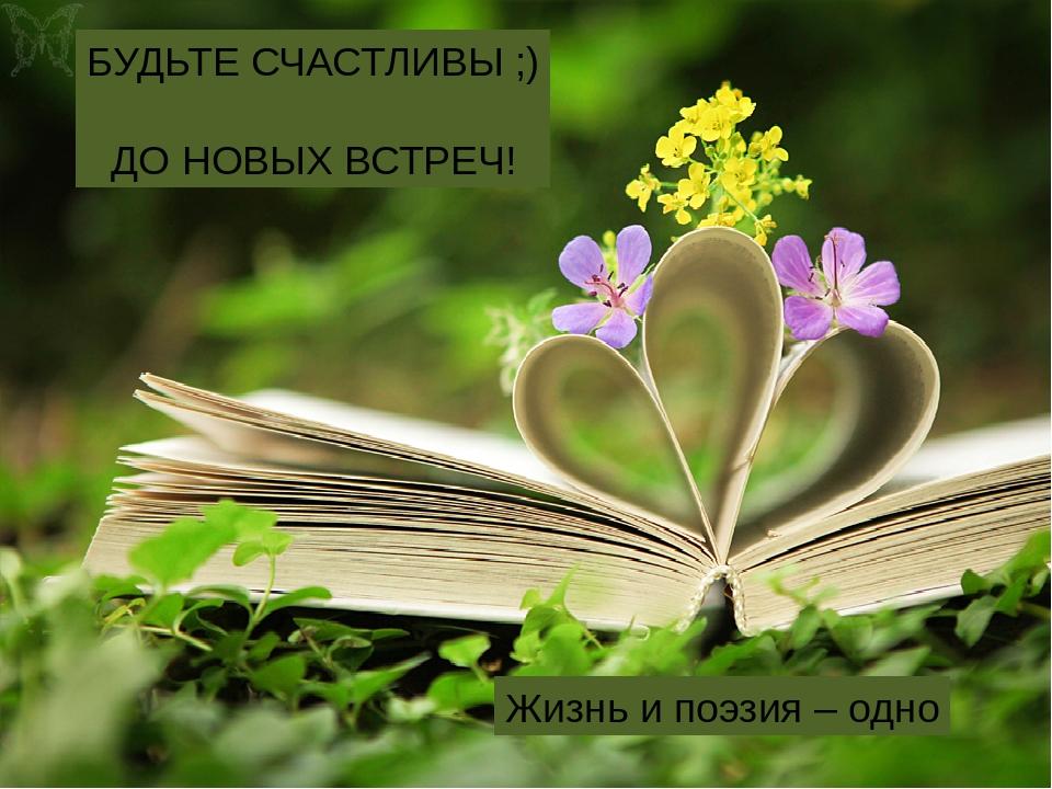 Жизнь и поэзия – одно БУДЬТЕ СЧАСТЛИВЫ ;) ДО НОВЫХ ВСТРЕЧ!