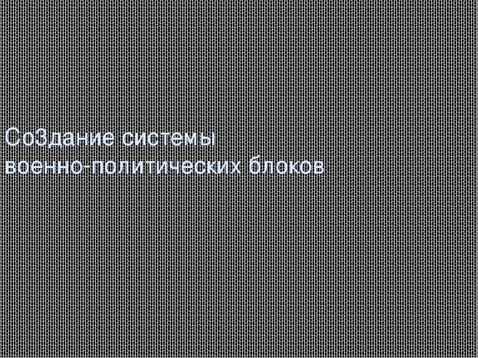 Со3дание системы военно-политических блоков