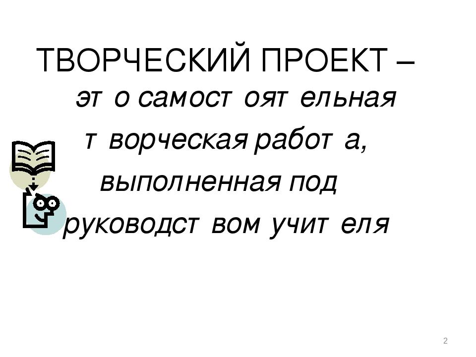 * ТВОРЧЕСКИЙ ПРОЕКТ – это самостоятельная творческая работа, выполненная под...