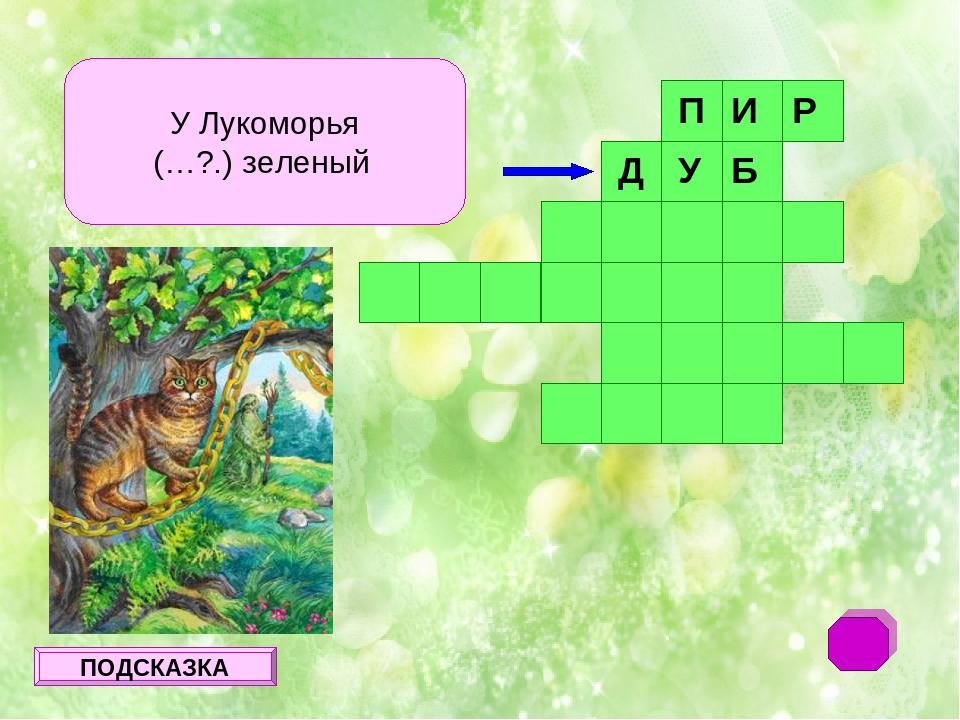 У Лукоморья (…?.) зеленый П И Р ПОДСКАЗКА Д У Б