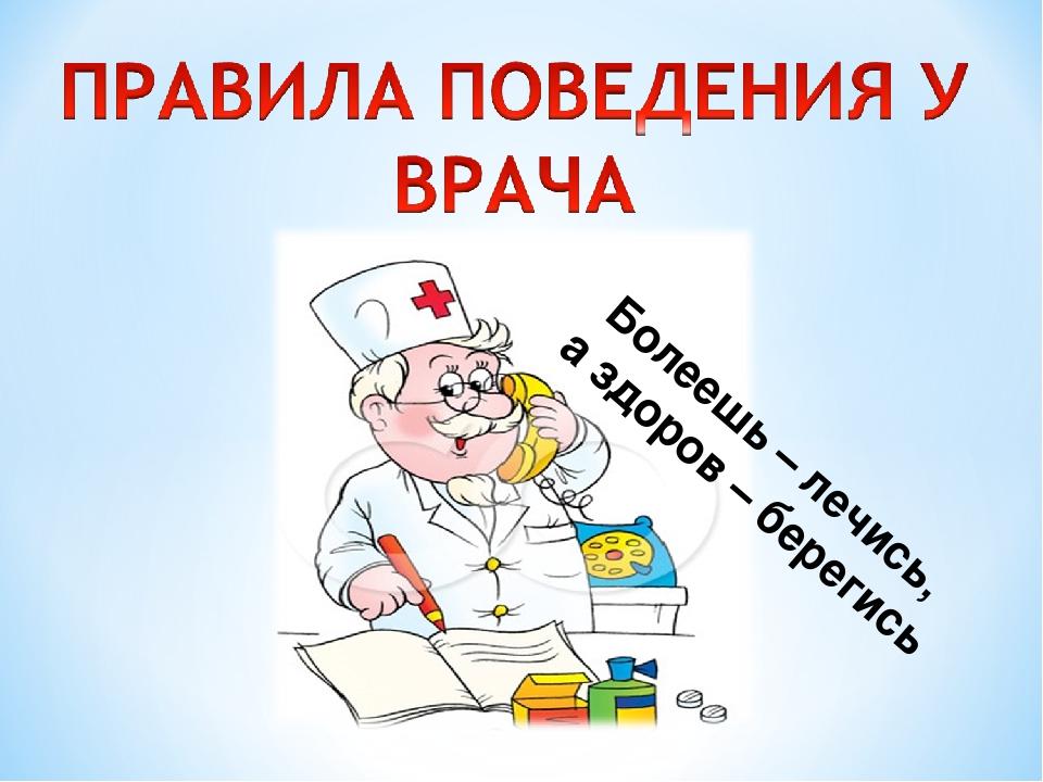 Болеешь – лечись, а здоров – берегись