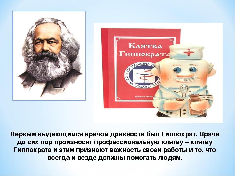 Первым выдающимся врачом древности был Гиппократ. Врачи до сих пор произносят...