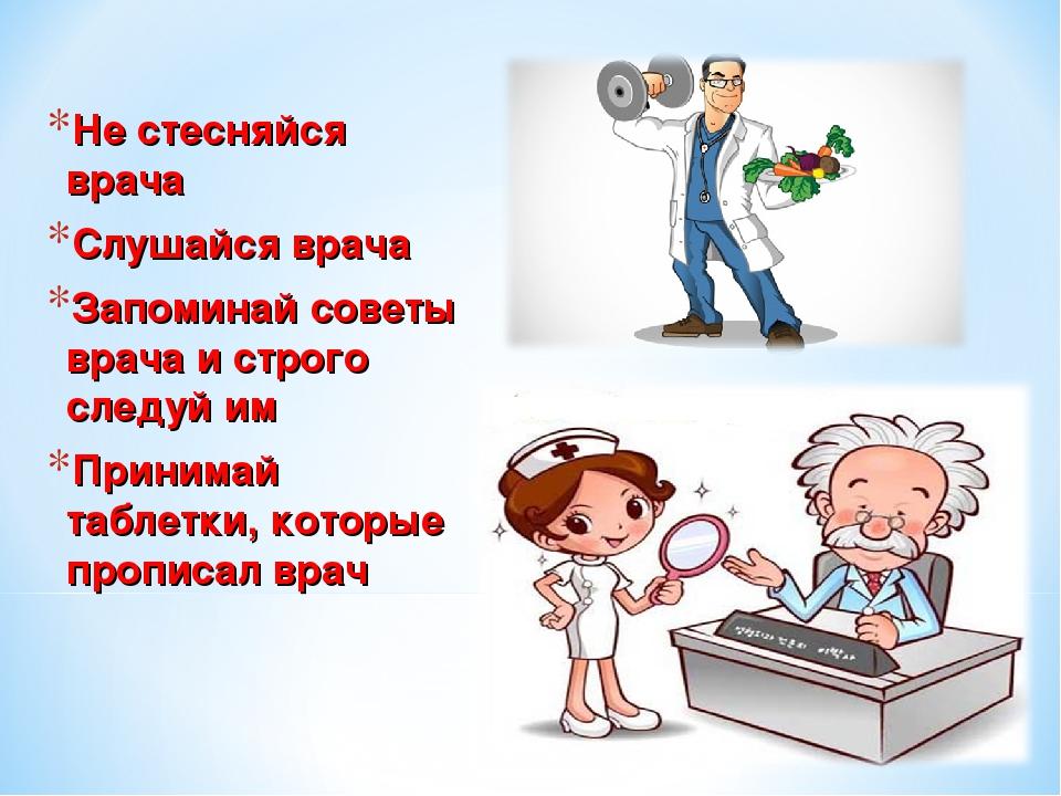 Не стесняйся врача Слушайся врача Запоминай советы врача и строго следуй им П...