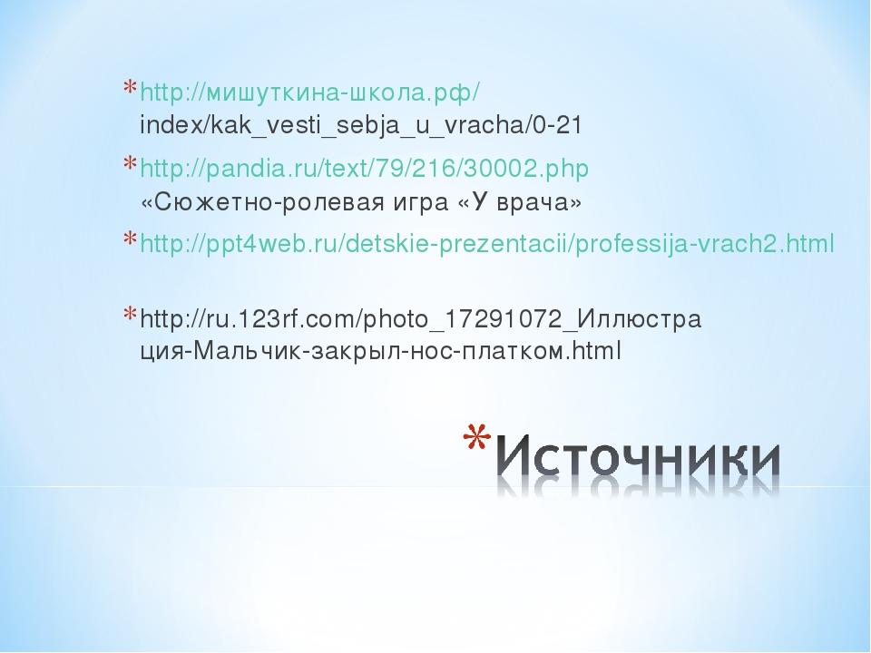 http://мишуткина-школа.рф/index/kak_vesti_sebja_u_vracha/0-21 http://pandia.r...