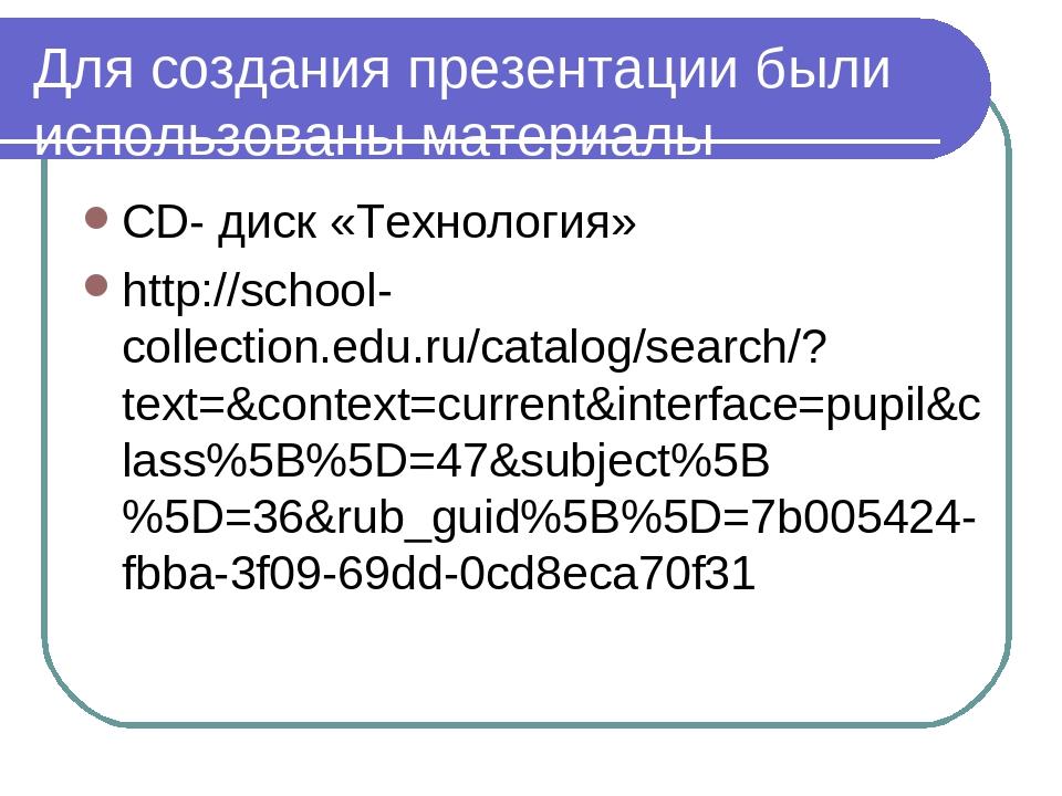 Для создания презентации были использованы материалы СD- диск «Технология» ht...