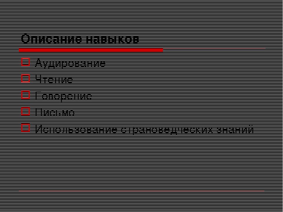 Описание навыков Аудирование Чтение Говорение Письмо Использование страноведч...